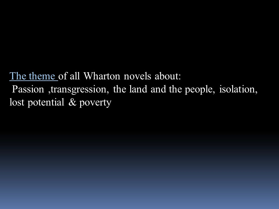 The theme of all Wharton novels about: Passion,transgression, the land and the people, isolation, lost potential & poverty