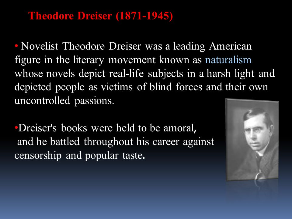 Theodore Dreiser (1871-1945) Novelist Theodore Dreiser was a leading American figure in the literary movement known as naturalism whose novels depict