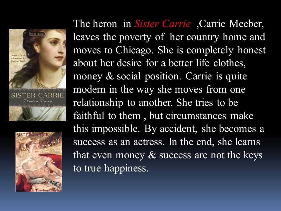 Sister Carrie The heron in Sister Carrie,Carrie Meeber, leaves the poverty of her country home and moves to Chicago. She is completely honest about he