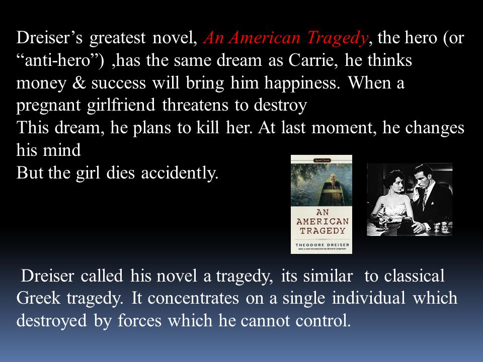 """Dreiser's greatest novel, An American Tragedy, the hero (or """"anti-hero""""),has the same dream as Carrie, he thinks money & success will bring him happin"""