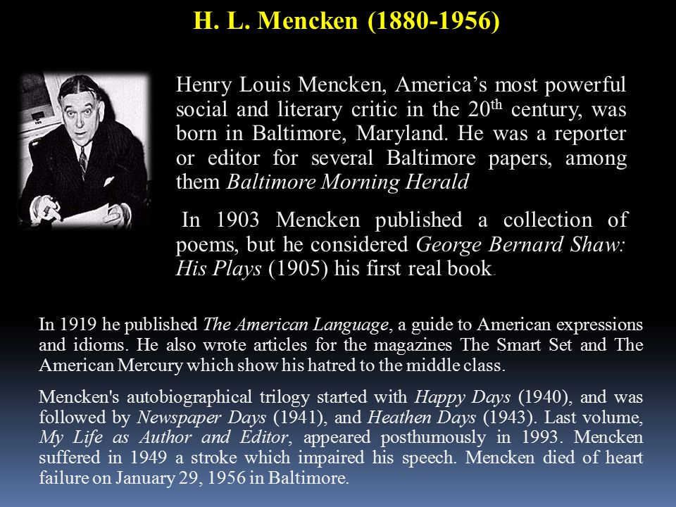 H. L. Mencken (1880-1956) Henry Louis Mencken, America's most powerful social and literary critic in the 20 th century, was born in Baltimore, Marylan