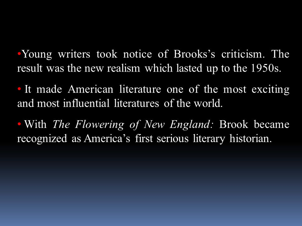 Young writers took notice of Brooks's criticism. The result was the new realism which lasted up to the 1950s. It made American literature one of the m