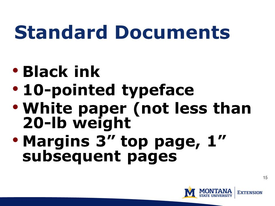 Standard Documents Black ink 10-pointed typeface White paper (not less than 20-lb weight Margins 3 top page, 1 subsequent pages 15