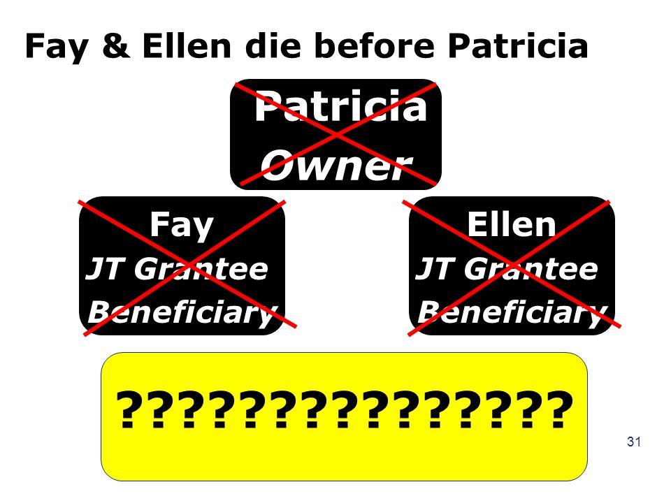 31 Fay & Ellen die before Patricia Fay JT Grantee Beneficiary ??????????????? Ellen JT Grantee Beneficiary Patricia Owner