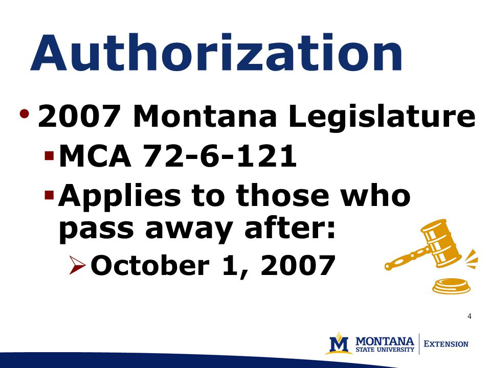 Authorization 2007 Montana Legislature  MCA 72-6-121  Applies to those who pass away after:  October 1, 2007 4