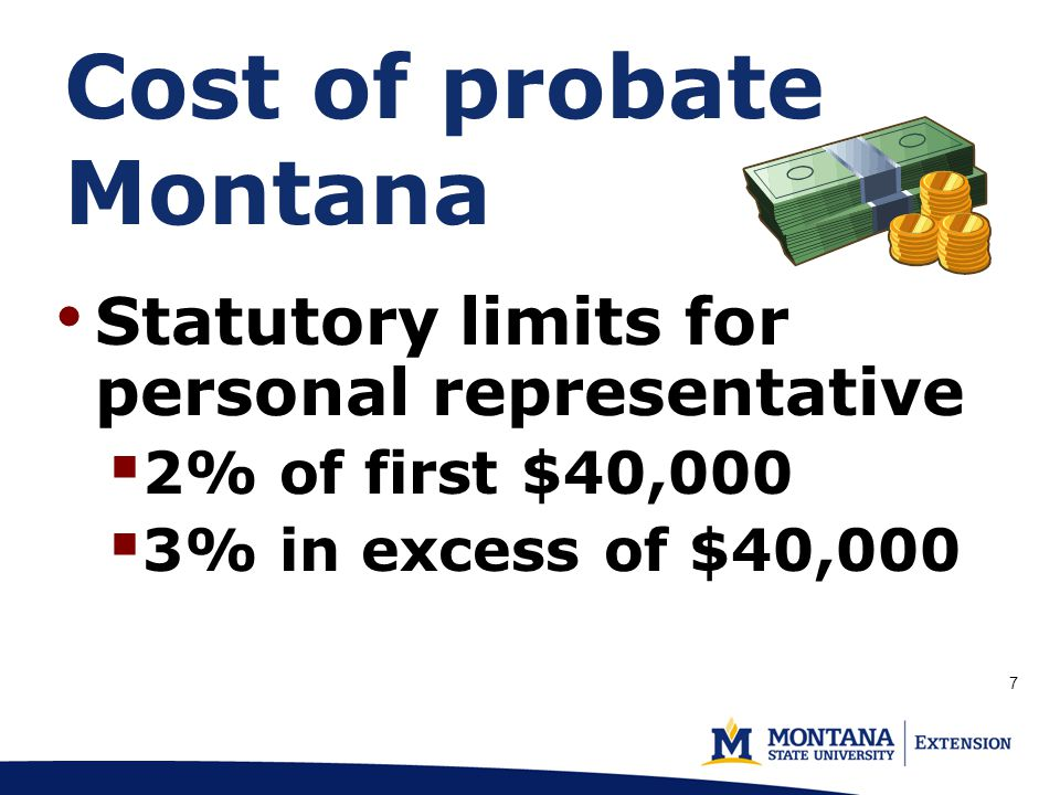 Cost of probate Montana Statutory limits for personal representative  2% of first $40,000  3% in excess of $40,000 7