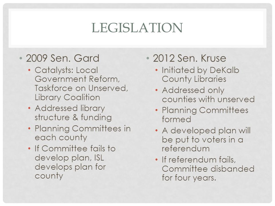 LEGISLATION 2009 Sen. Gard Catalysts: Local Government Reform, Taskforce on Unserved, Library Coalition Addressed library structure & funding Planning