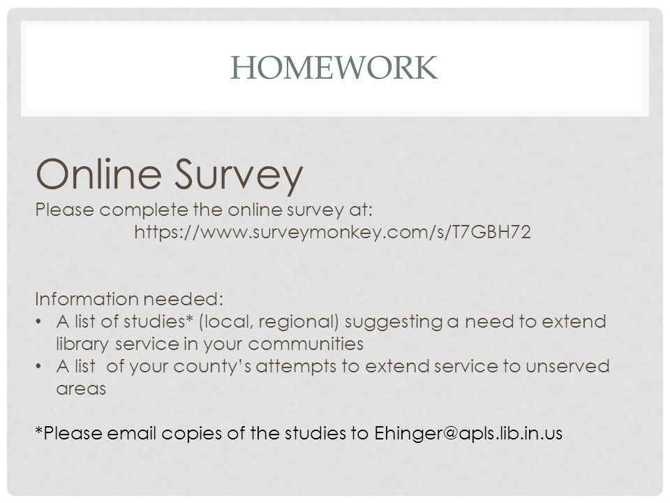 HOMEWORK Online Survey Please complete the online survey at: https://www.surveymonkey.com/s/T7GBH72 Information needed: A list of studies* (local, regional) suggesting a need to extend library service in your communities A list of your county's attempts to extend service to unserved areas *Please email copies of the studies to Ehinger@apls.lib.in.us