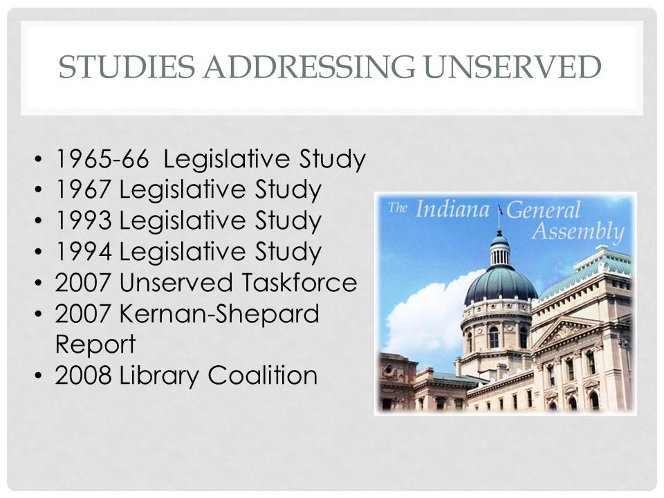 STUDIES ADDRESSING UNSERVED 1965-66 Legislative Study 1967 Legislative Study 1993 Legislative Study 1994 Legislative Study 2007 Unserved Taskforce 2007 Kernan-Shepard Report 2008 Library Coalition