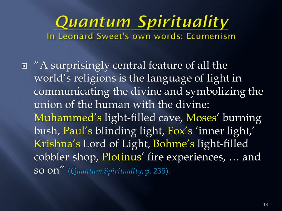  A surprisingly central feature of all the world's religions is the language of light in communicating the divine and symbolizing the union of the human with the divine: Muhammed's light-filled cave, Moses' burning bush, Paul's blinding light, Fox's 'inner light,' Krishna's Lord of Light, Bohme's light-filled cobbler shop, Plotinus' fire experiences, … and so on ( Quantum Spirituality, p.