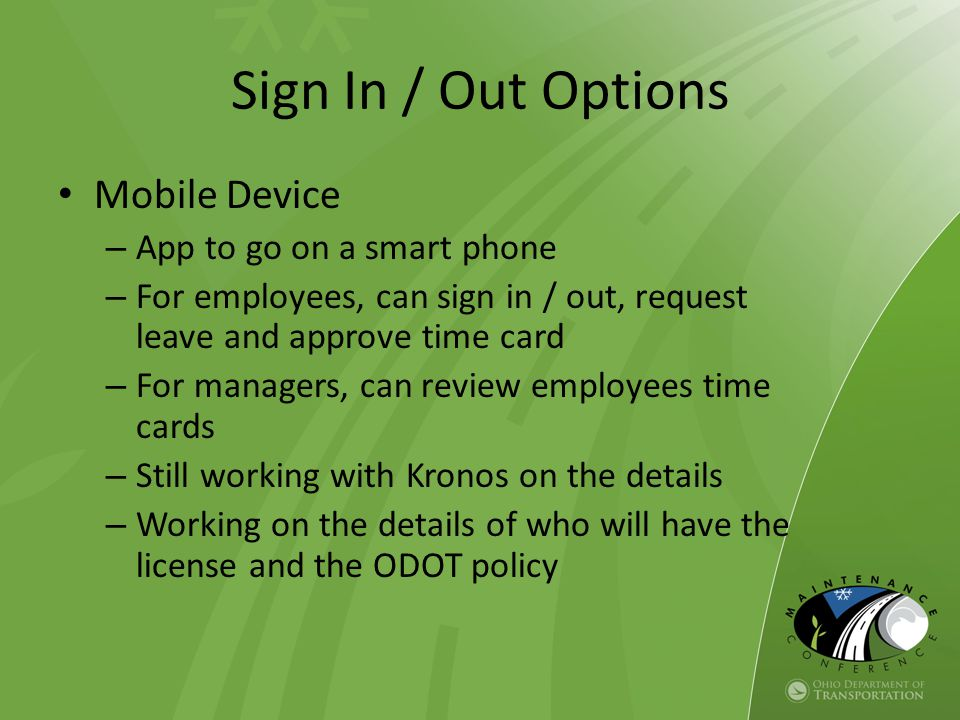 Mobile Device – App to go on a smart phone – For employees, can sign in / out, request leave and approve time card – For managers, can review employee
