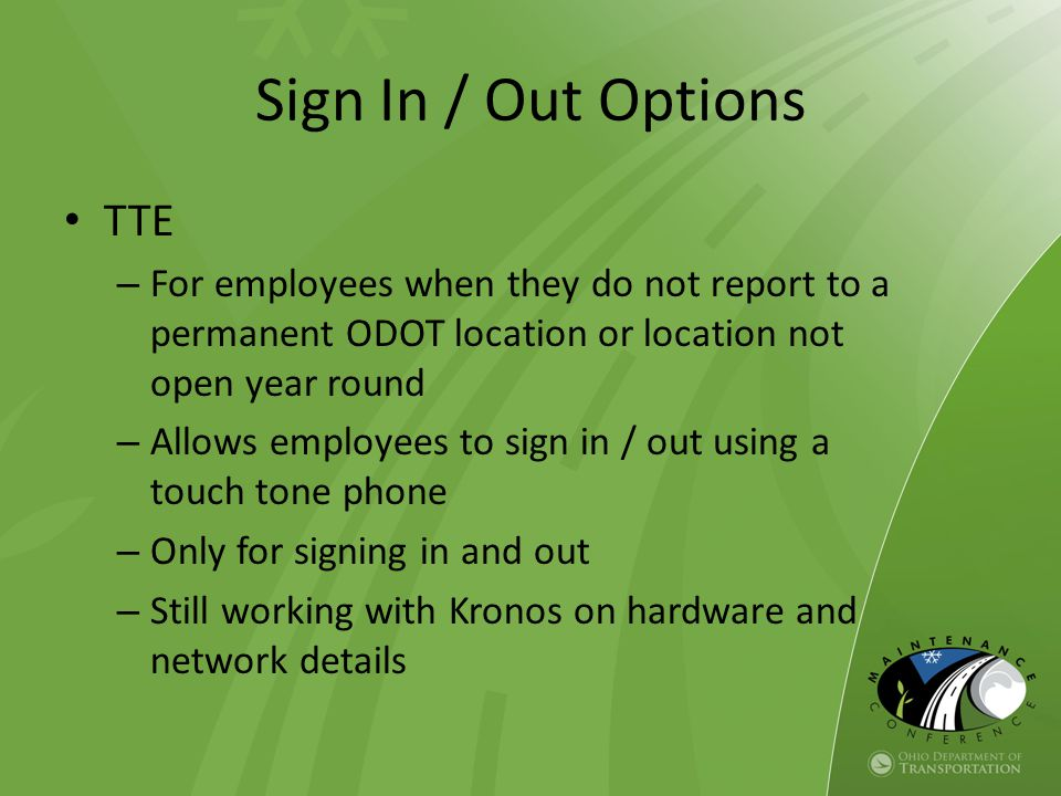 TTE – For employees when they do not report to a permanent ODOT location or location not open year round – Allows employees to sign in / out using a touch tone phone – Only for signing in and out – Still working with Kronos on hardware and network details