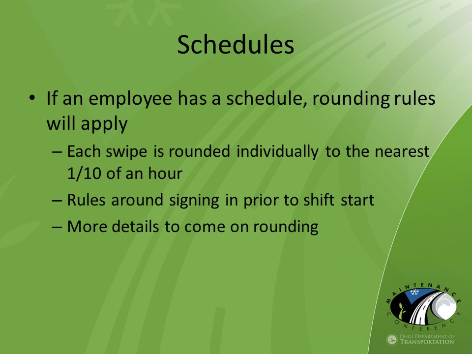 Schedules If an employee has a schedule, rounding rules will apply – Each swipe is rounded individually to the nearest 1/10 of an hour – Rules around signing in prior to shift start – More details to come on rounding