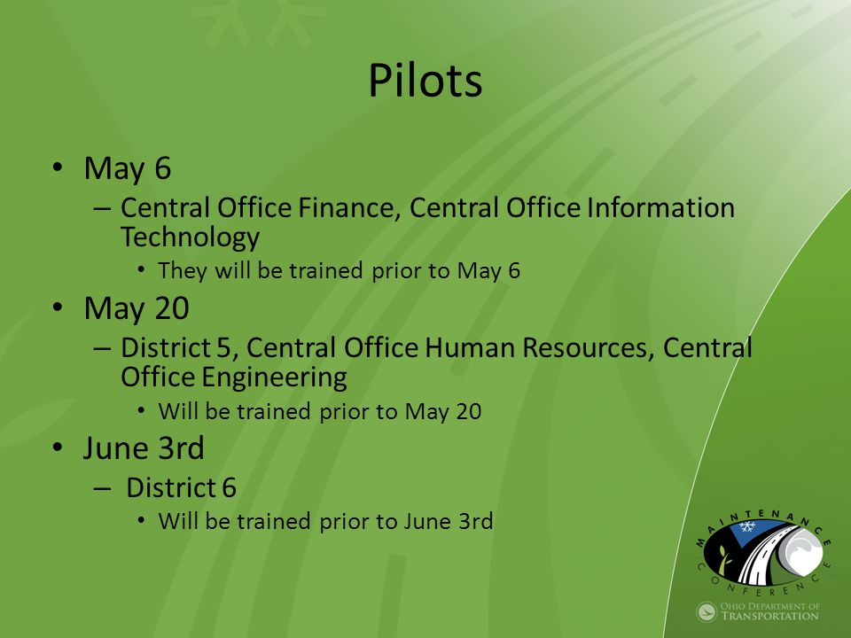 Pilots May 6 – Central Office Finance, Central Office Information Technology They will be trained prior to May 6 May 20 – District 5, Central Office Human Resources, Central Office Engineering Will be trained prior to May 20 June 3rd – District 6 Will be trained prior to June 3rd