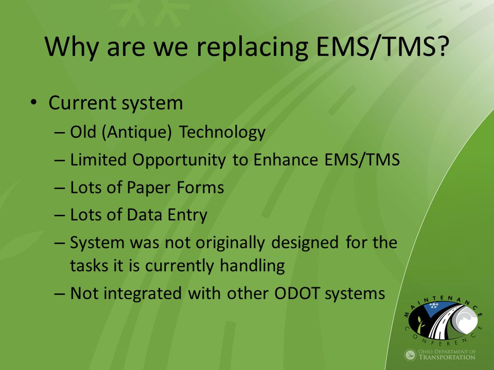 Why are we replacing EMS/TMS? Current system – Old (Antique) Technology – Limited Opportunity to Enhance EMS/TMS – Lots of Paper Forms – Lots of Data