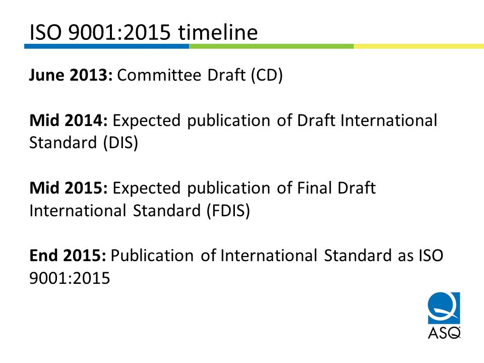 ISO 9001:2015 timeline June 2013: Committee Draft (CD) Mid 2014: Expected publication of Draft International Standard (DIS) Mid 2015: Expected publica