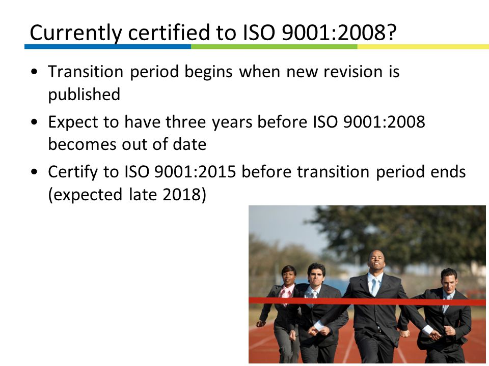 Currently certified to ISO 9001:2008? Transition period begins when new revision is published Expect to have three years before ISO 9001:2008 becomes