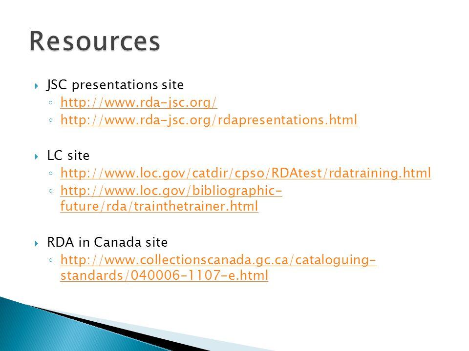  JSC presentations site ◦ http://www.rda-jsc.org/ http://www.rda-jsc.org/ ◦ http://www.rda-jsc.org/rdapresentations.html http://www.rda-jsc.org/rdapresentations.html  LC site ◦ http://www.loc.gov/catdir/cpso/RDAtest/rdatraining.html http://www.loc.gov/catdir/cpso/RDAtest/rdatraining.html ◦ http://www.loc.gov/bibliographic- future/rda/trainthetrainer.html http://www.loc.gov/bibliographic- future/rda/trainthetrainer.html  RDA in Canada site ◦ http://www.collectionscanada.gc.ca/cataloguing- standards/040006-1107-e.html http://www.collectionscanada.gc.ca/cataloguing- standards/040006-1107-e.html