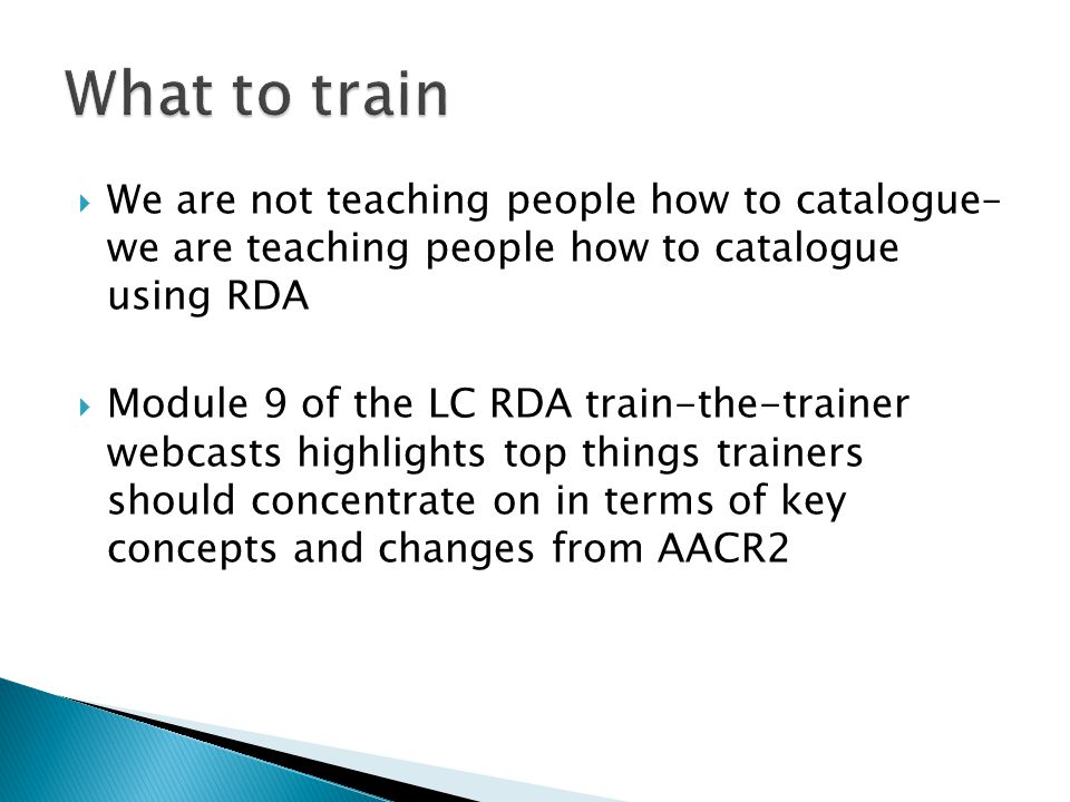  We are not teaching people how to catalogue– we are teaching people how to catalogue using RDA  Module 9 of the LC RDA train-the-trainer webcasts h