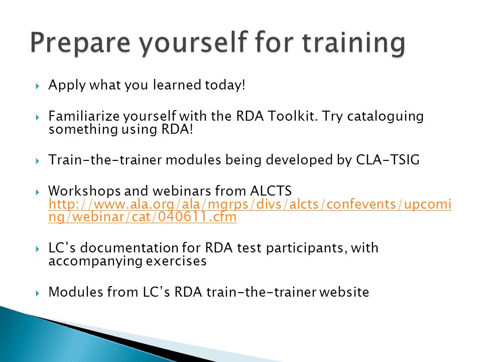  Apply what you learned today!  Familiarize yourself with the RDA Toolkit. Try cataloguing something using RDA!  Train-the-trainer modules being de