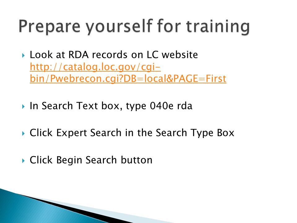  Look at RDA records on LC website http://catalog.loc.gov/cgi- bin/Pwebrecon.cgi DB=local&PAGE=First http://catalog.loc.gov/cgi- bin/Pwebrecon.cgi DB=local&PAGE=First  In Search Text box, type 040e rda  Click Expert Search in the Search Type Box  Click Begin Search button