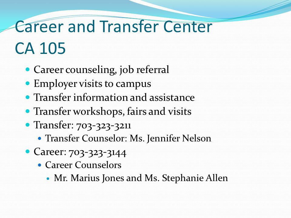Career and Transfer Center CA 105 Career counseling, job referral Employer visits to campus Transfer information and assistance Transfer workshops, fa