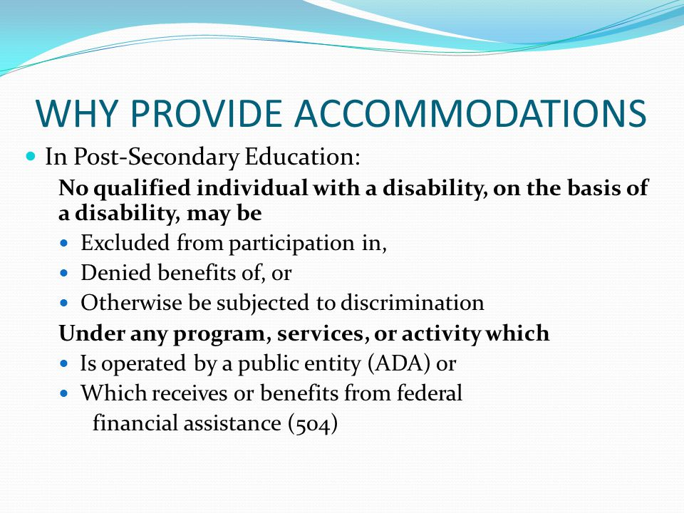 WHY PROVIDE ACCOMMODATIONS In Post-Secondary Education: No qualified individual with a disability, on the basis of a disability, may be Excluded from