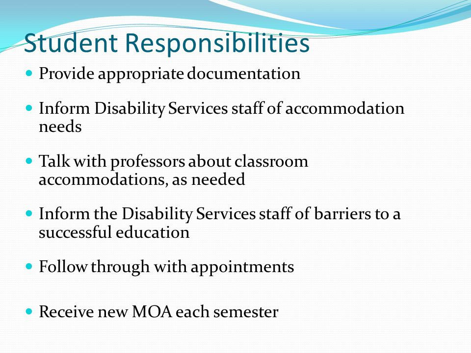 Provide appropriate documentation Inform Disability Services staff of accommodation needs Talk with professors about classroom accommodations, as need