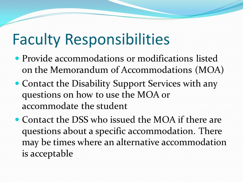 Faculty Responsibilities Provide accommodations or modifications listed on the Memorandum of Accommodations (MOA) Contact the Disability Support Servi