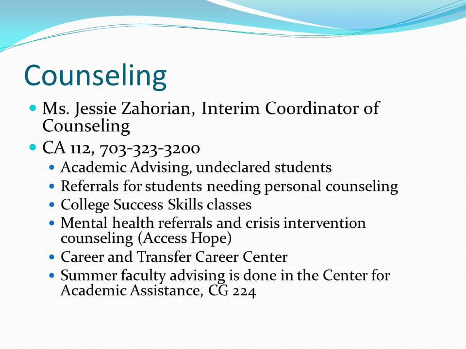 Counseling Ms. Jessie Zahorian, Interim Coordinator of Counseling CA 112, 703-323-3200 Academic Advising, undeclared students Referrals for students n