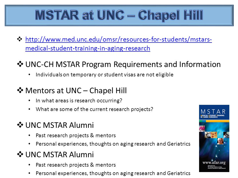 http://www.med.unc.edu/omsr/resources-for-students/mstars- medical-student-training-in-aging-research http://www.med.unc.edu/omsr/resources-for-students/mstars- medical-student-training-in-aging-research  UNC-CH MSTAR Program Requirements and Information Individuals on temporary or student visas are not eligible  Mentors at UNC – Chapel Hill In what areas is research occurring.