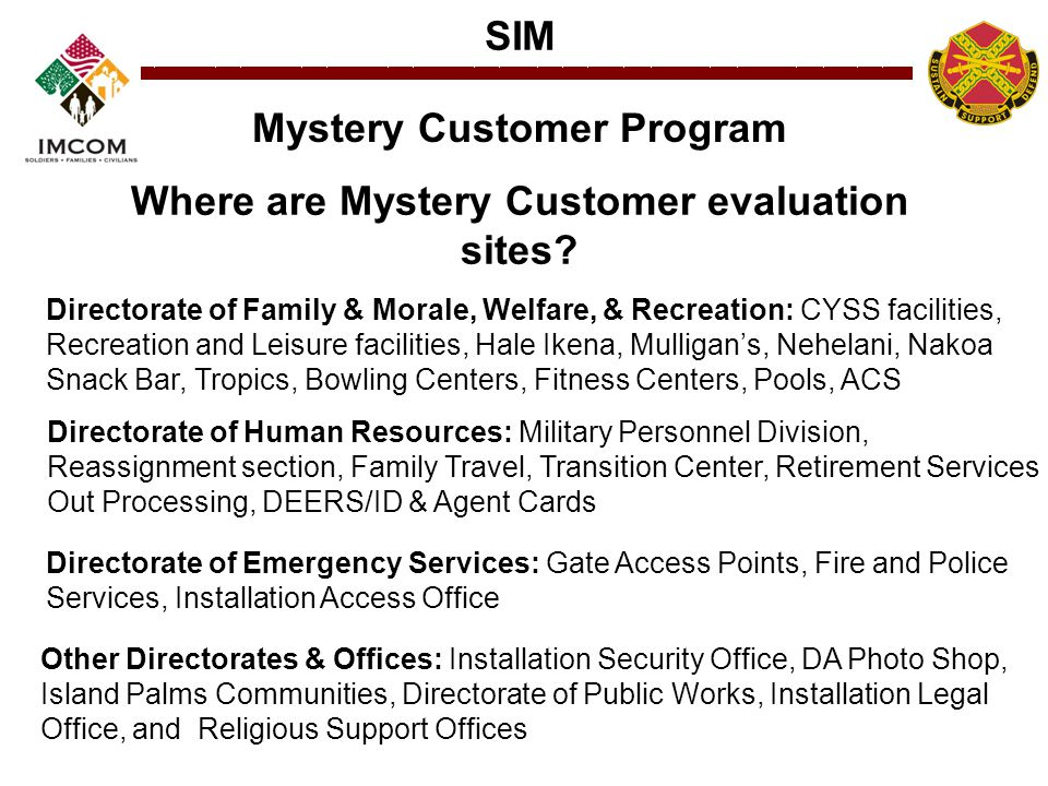 SIM Mystery Customer Program Where are Mystery Customer evaluation sites? Directorate of Family & Morale, Welfare, & Recreation: CYSS facilities, Recr