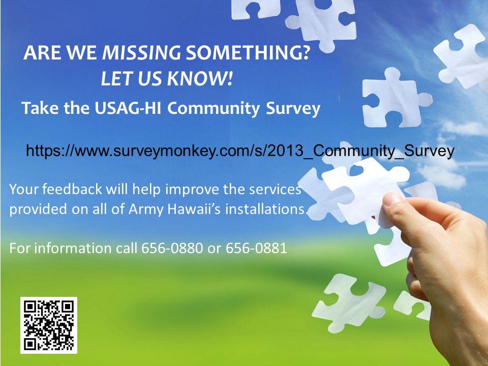 SIM ARE WE MISSING SOMETHING? LET US KNOW! Take the USAG-HI Community Survey https://www.surveymonkey.com/s/2013_Community_Survey Your feedback will h