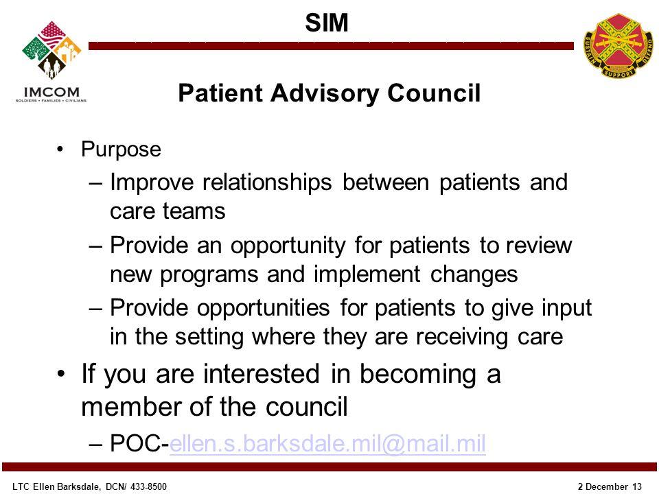 SIM 2 December 13LTC Ellen Barksdale, DCN/ 433-8500 Patient Advisory Council Purpose –Improve relationships between patients and care teams –Provide a