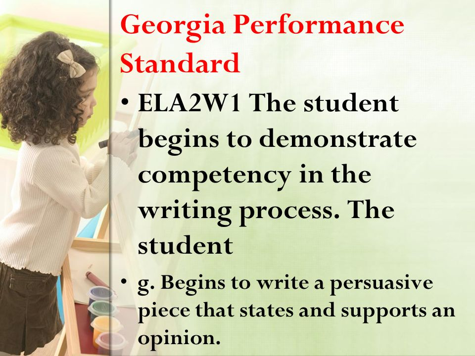 Georgia Performance Standard ELA2W1 The student begins to demonstrate competency in the writing process. The student g. Begins to write a persuasive p