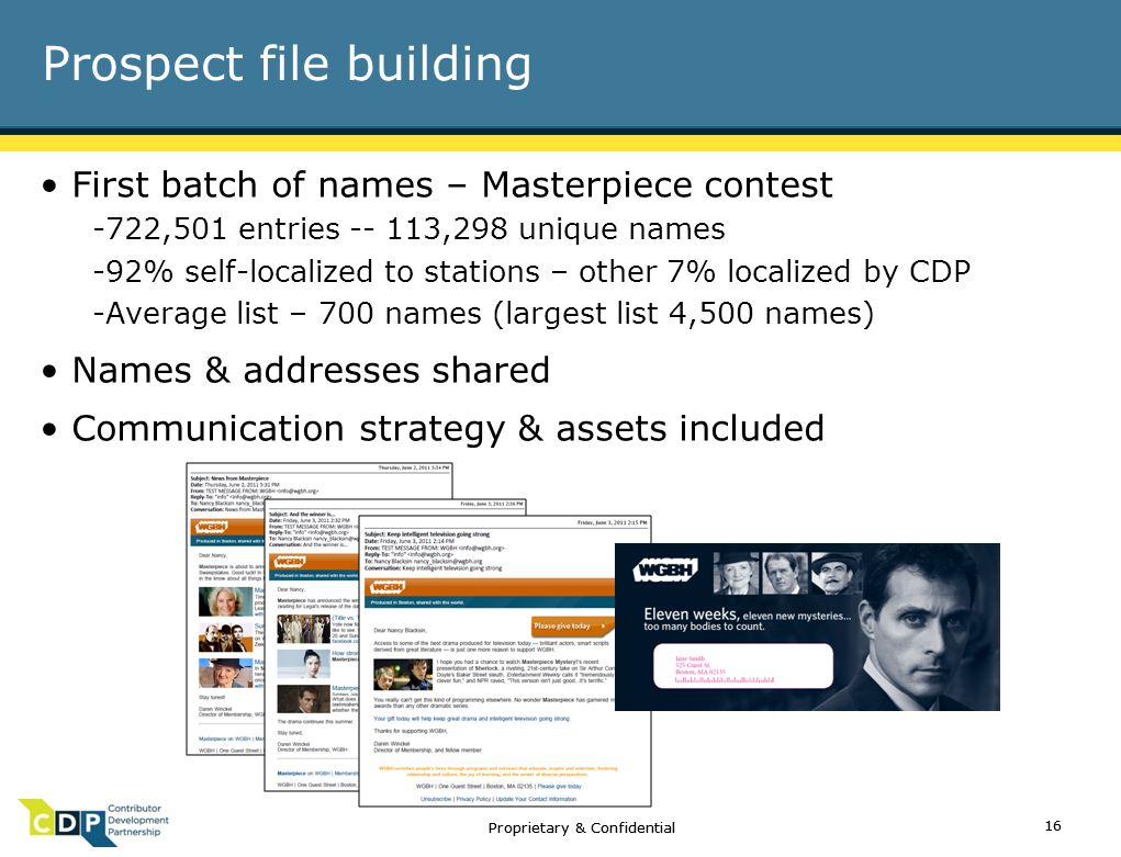 Proprietary & Confidential Prospect file building First batch of names – Masterpiece contest -722,501 entries -- 113,298 unique names -92% self-localized to stations – other 7% localized by CDP -Average list – 700 names (largest list 4,500 names) Names & addresses shared Communication strategy & assets included 16 Proprietary & Confidential 16