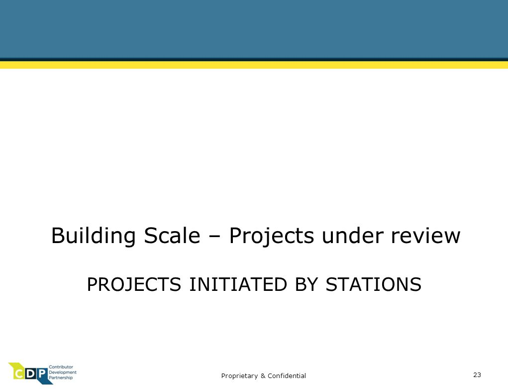 Proprietary & Confidential PROJECTS INITIATED BY STATIONS Building Scale – Projects under review 23