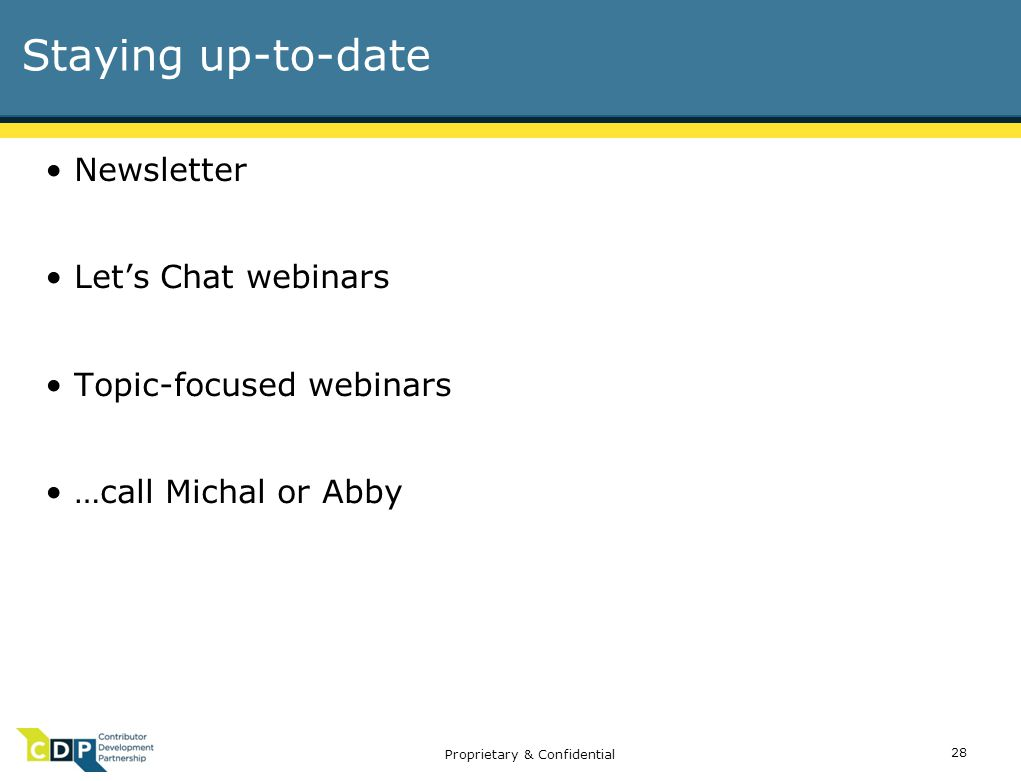 Proprietary & Confidential Staying up-to-date Newsletter Let's Chat webinars Topic-focused webinars …call Michal or Abby 28