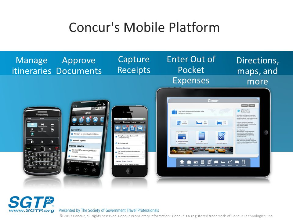 Manage itineraries Directions, maps, and more Capture Receipts Enter Out of Pocket Expenses Approve Documents Concur's Mobile Platform © 2013 Concur,