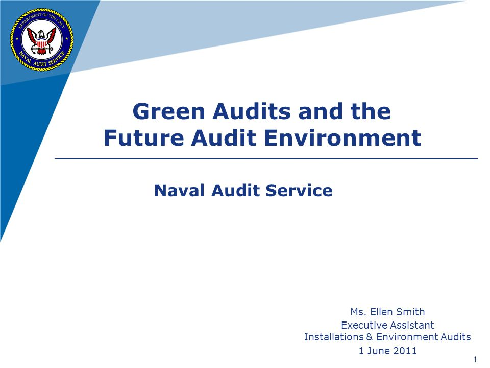 1 Ms. Ellen Smith Executive Assistant Installations & Environment Audits 1 June 2011 Green Audits and the Future Audit Environment Naval Audit Service