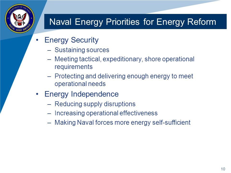 Energy Security –Sustaining sources –Meeting tactical, expeditionary, shore operational requirements –Protecting and delivering enough energy to meet operational needs Energy Independence –Reducing supply disruptions –Increasing operational effectiveness –Making Naval forces more energy self-sufficient 10 Naval Energy Priorities for Energy Reform