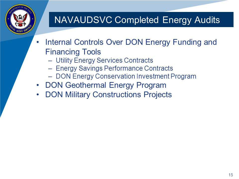 15 NAVAUDSVC Completed Energy Audits Internal Controls Over DON Energy Funding and Financing Tools –Utility Energy Services Contracts –Energy Savings Performance Contracts –DON Energy Conservation Investment Program DON Geothermal Energy Program DON Military Constructions Projects