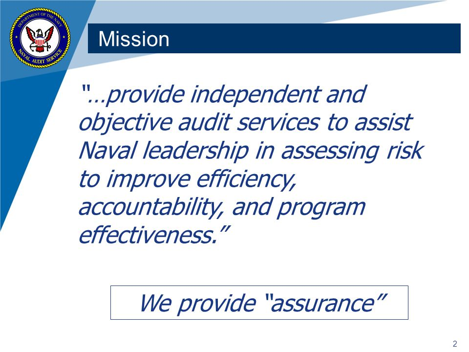 2 Mission …provide independent and objective audit services to assist Naval leadership in assessing risk to improve efficiency, accountability, and program effectiveness. We provide assurance