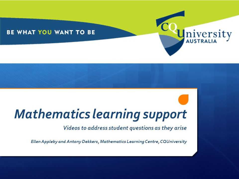 Mathematics learning support Videos to address student questions as they arise Ellen Appleby and Antony Dekkers, Mathematics Learning Centre, CQUniversity