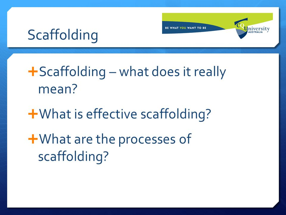 Scaffolding  Scaffolding – what does it really mean?  What is effective scaffolding?  What are the processes of scaffolding?