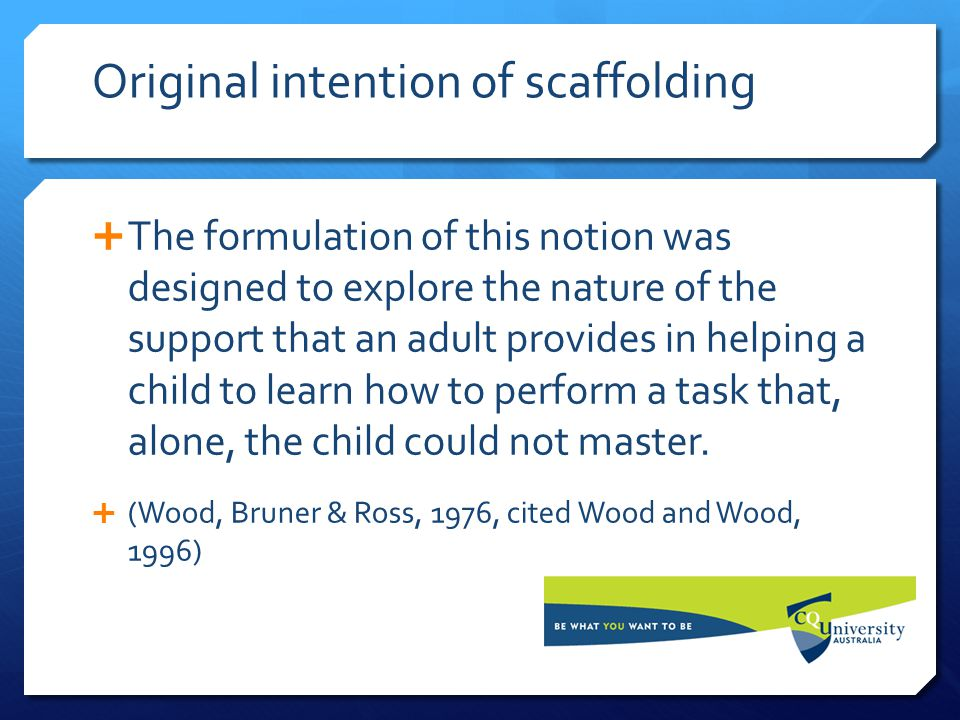 Original intention of scaffolding  The formulation of this notion was designed to explore the nature of the support that an adult provides in helping a child to learn how to perform a task that, alone, the child could not master.