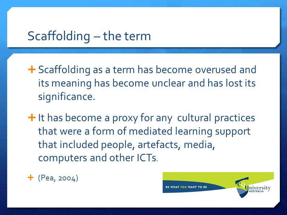 Scaffolding – the term  Scaffolding as a term has become overused and its meaning has become unclear and has lost its significance.  It has become a