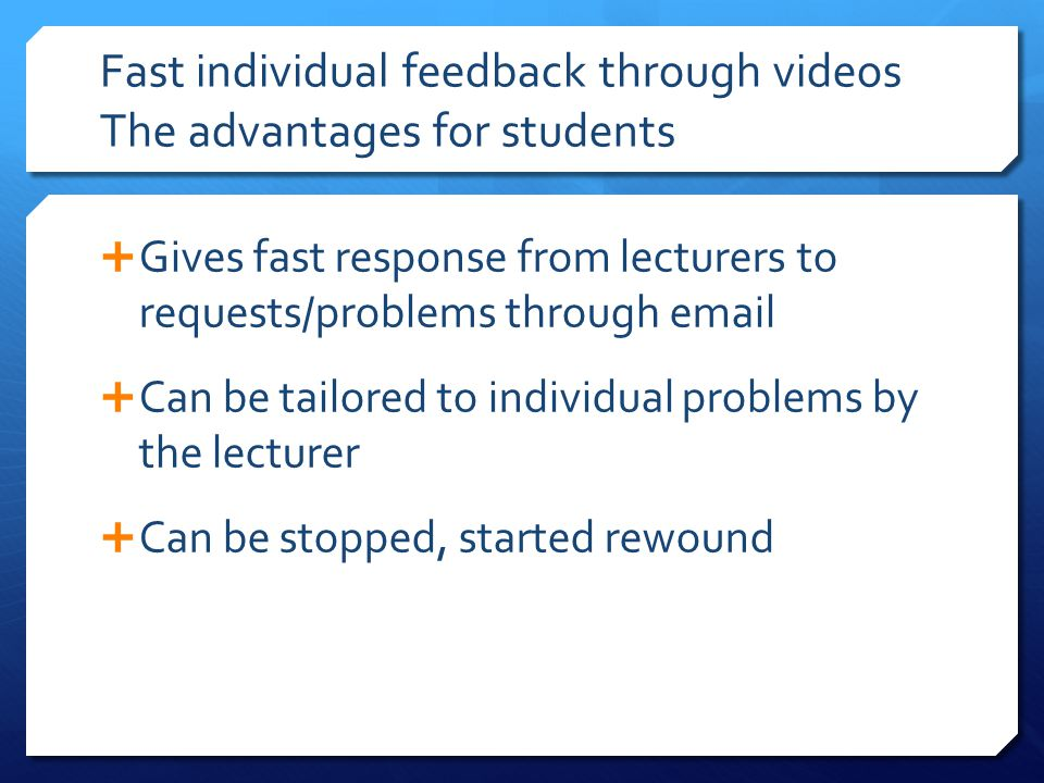 Fast individual feedback through videos The advantages for students  Gives fast response from lecturers to requests/problems through email  Can be t