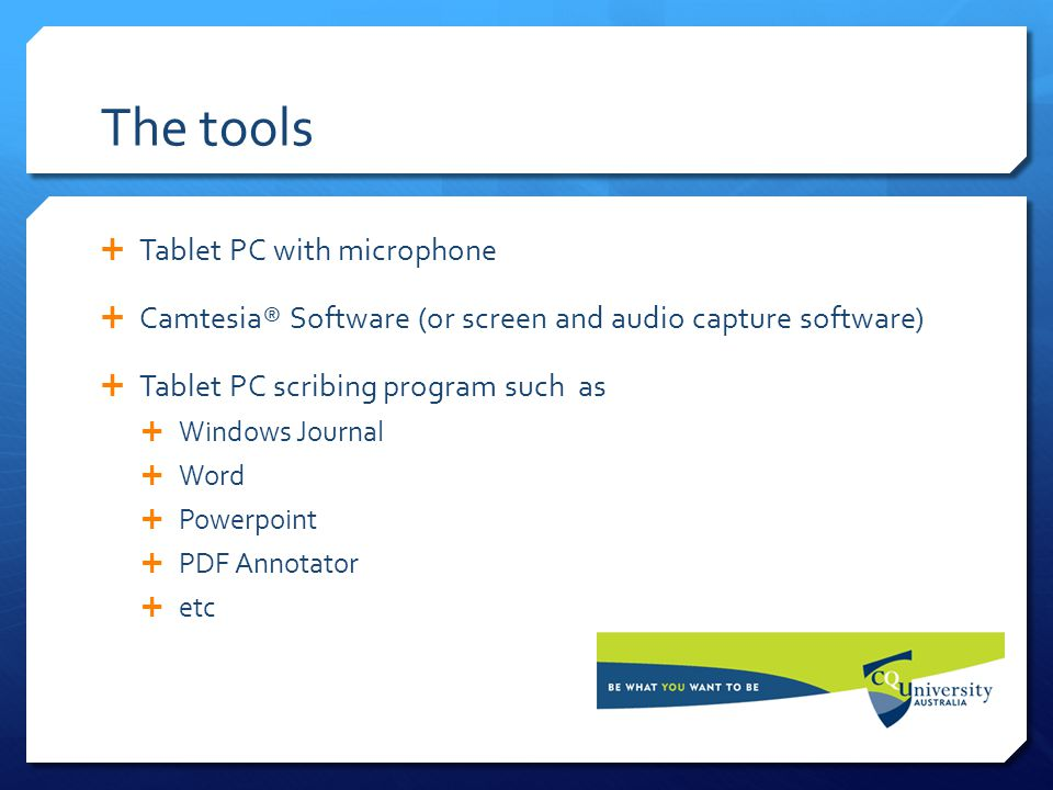 The tools  Tablet PC with microphone  Camtesia® Software (or screen and audio capture software)  Tablet PC scribing program such as  Windows Journ