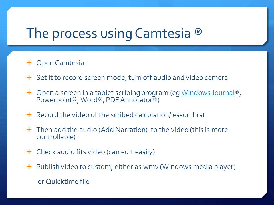 The process using Camtesia ®  Open Camtesia  Set it to record screen mode, turn off audio and video camera  Open a screen in a tablet scribing program (eg Windows Journal®, Powerpoint®, Word®, PDF Annotator®)Windows Journal  Record the video of the scribed calculation/lesson first  Then add the audio (Add Narration) to the video (this is more controllable)  Check audio fits video (can edit easily)  Publish video to custom, either as wmv (Windows media player) or Quicktime file